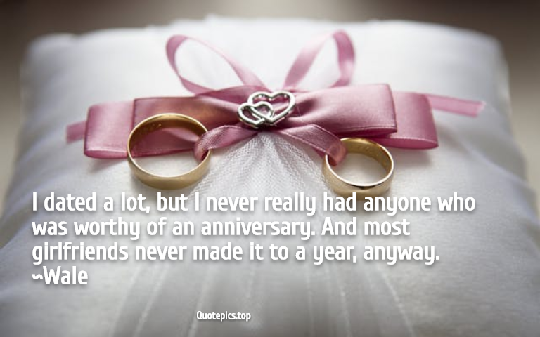 I dated a lot, but I never really had anyone who was worthy of an anniversary. And most girlfriends never made it to a year, anyway. ~Wale