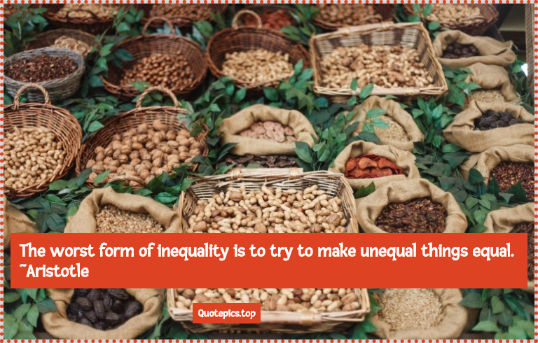 The worst form of inequality is to try to make unequal things equal. ~Aristotle