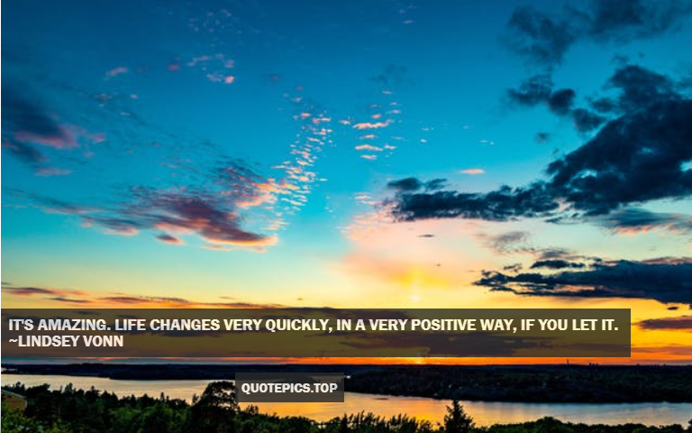 It's amazing. Life changes very quickly, in a very positive way, if you let it. ~Lindsey Vonn