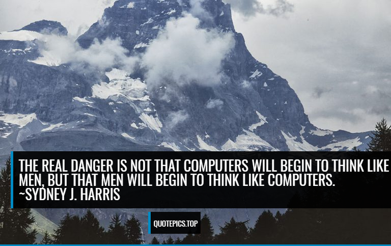 The real danger is not that computers will begin to think like men, but that men will begin to think like computers. ~Sydney J. Harris