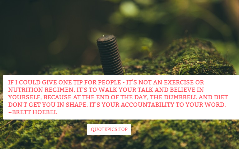 If I could give one tip for people - it's not an exercise or nutrition regimen. It's to walk your talk and believe in yourself, because at the end of the day, the dumbbell and diet don't get you in shape. It's your accountability to your word. ~Brett Hoebel
