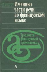 Книга Именные части речи во французском языке, Трудности французской грамматики, Басманова А.Г., Турчина Б.И., 1991