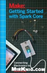Make: Getting Started with Spark Core and Photon: Connecting Electronics Projects to the Cloud with Wi-Fi