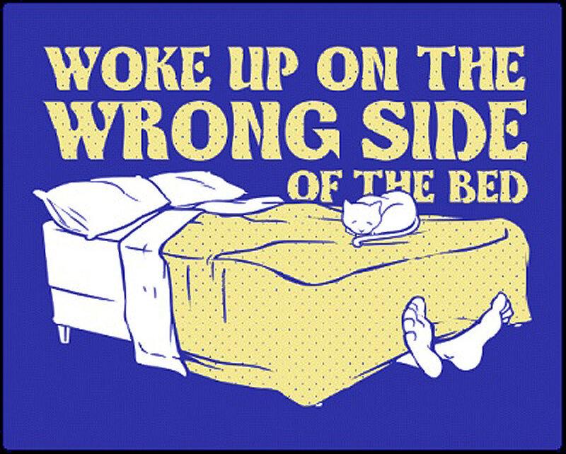 Проснись с неправильной стороны кровати..