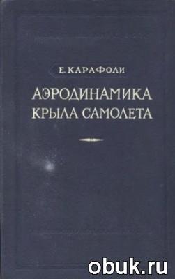Книга Карафоли Е. - Аэродинамика крыла самолета. Несжимаемая жидкость