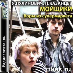 Аудиокнига Ярослава Пулинович, Павел Казанцев. Мойщики. Воры из супермаркета (аудиоспектакль)