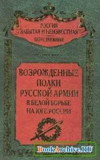 Книга Возрожденные полки Русской армии в Белой борьбе на Юге России.