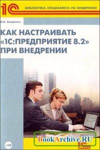 Книга Как настраивать «1С:Предприятие 8.2» при внедрении.