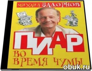 Михаил Задорнов. Пиар во время чумы, или Кому на Руси жить? (аудиокнига)