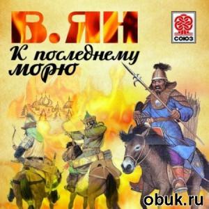 Книга Василий Ян - К последнему морю (аудиокнига) читает Александр Клюквин