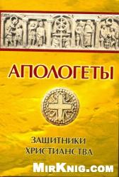 Книга Апологеты.Защитники Христианства