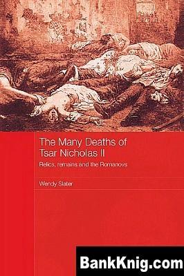 Книга The Many Deaths of Tsar Nicholas II: Relics, remains and the Romanovs pdf (e-book) 1,71Мб