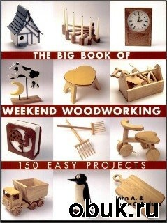 Книга John A. and Joyce C. Nelson - The Big Book of Weekend Woodworking - 150 Easy Projects
