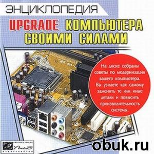 Книга Энциклопедия - Upgrade компьютера своими силами