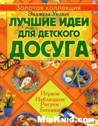 Книга Лучшие идеи для детского досуга. Играем, наблюдаем, рисуем, готовим