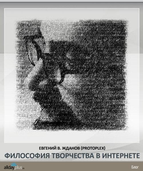 Философия творчества в Интернете ©Евгений В.Жданов (ProtoPlex)