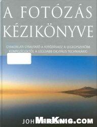 Книга A fotózás kézikönyve. Gyakorlati útmutató a fotózáshoz a legegyszerübb kompozícióktól a legújabb digitális technikákig