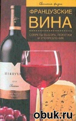 Книга Французские вина. Секреты выбора, покупки и употребления