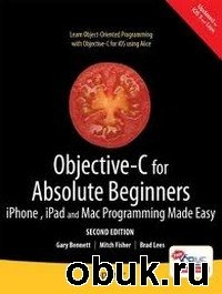 Книга Gary Bennett, Mitchell Fisher - Objective-C for Absolute Beginners: iPhone, iPad and Mac Programming Made Easy, 2 edition