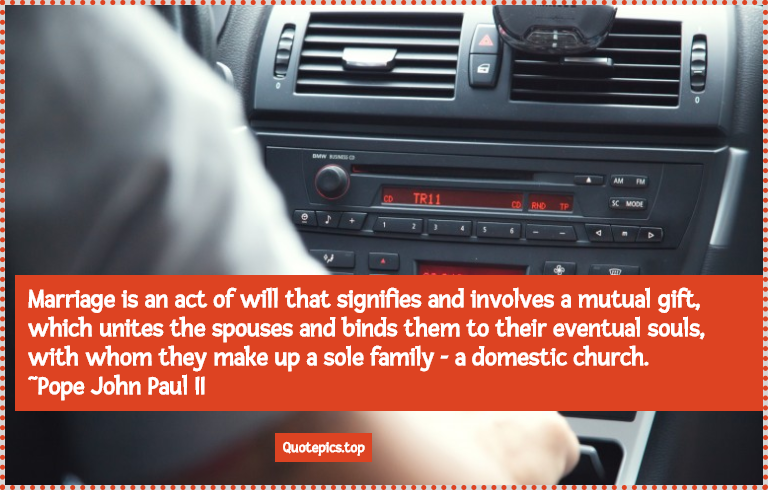 Marriage is an act of will that signifies and involves a mutual gift, which unites the spouses and binds them to their eventual souls, with whom they make up a sole family - a domestic church. ~Pope John Paul II