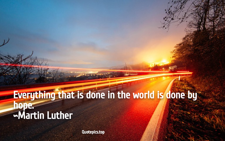 Everything that is done in the world is done by hope. ~Martin Luther
