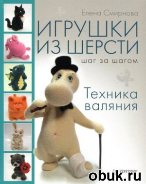 Журнал Елена Смирнова - Игрушки из шерсти шаг за шагом. Техника валяния