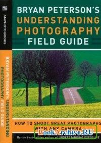 Understanding Photography Field Guide: How to Shoot Great Photographs with Any Camera  Понимание фотографии: Как сделать великолепную фотографию любо