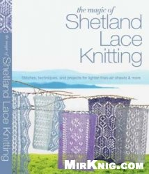 Книга The Magic of Shetland Lace Knitting: Stitches, Techniques, and Projects for Lighter-than-Air Shawls & More