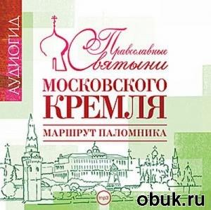 Книга Православные святыни Московского Кремля. Маршрут паломника (аудиокнига)