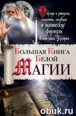 Книга Большая книга Белой магии. Обряды и ритуалы, амулеты, заговоры и магические формулы белого мага Захария