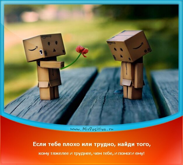 Позитивчики недели: Если тебе плохо или трудно, найди того, кому тяжелее и труднее, чем тебе, и помоги ему!...