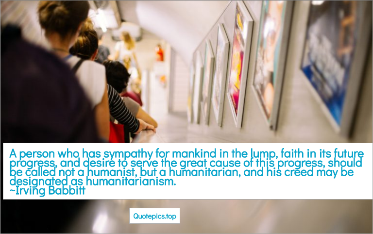 A person who has sympathy for mankind in the lump, faith in its future progress, and desire to serve the great cause of this progress, should be called not a humanist, but a humanitarian, and his creed may be designated as humanitarianism. ~Irving Babbitt