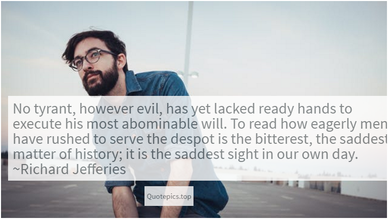 No tyrant, however evil, has yet lacked ready hands to execute his most abominable will. To read how eagerly men have rushed to serve the despot is the bitterest, the saddest matter of history; it is the saddest sight in our own day. ~Richard Jefferies