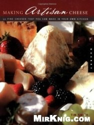 Книга Making Artisan Cheese: Fifty Fine Cheeses That You Can Make in Your Own Kitchen