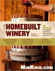 Книга The Homebuilt Winery: 43 Projects for Building and Using Winemaking Equipment