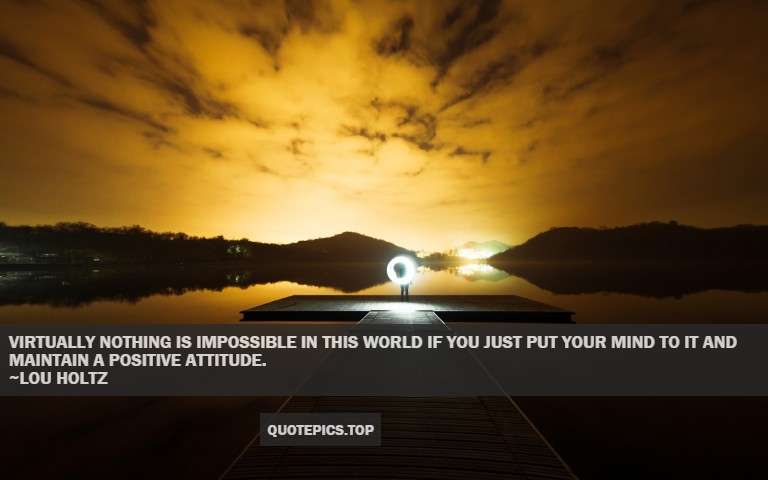 Virtually nothing is impossible in this world if you just put your mind to it and maintain a positive attitude. ~Lou Holtz