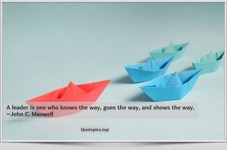 A leader is one who knows the way, goes the way, and shows the way. ~John C. Maxwell