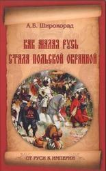 Книга Как Малая Русь стала польской окраиной, Широкорад А.Б., 2012
