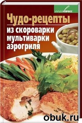 Книга Д. Костина - Чудо-рецепты из скороварки, мультиварки, аэрогриля