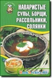 Книга Наваристые супы, борщи, рассольники, солянки.