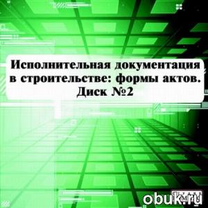 Книга Исполнительная документация в строительстве: формы актов. Диск №2