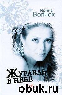 Книга Ирина Волчок. Журавль в небе