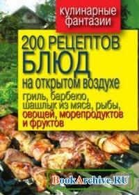 Книга 200 рецептов блюд на открытом воздухе: гриль, барбекю, шашлык из мяса, рыбы, овощей, морепродуктов и фруктов.