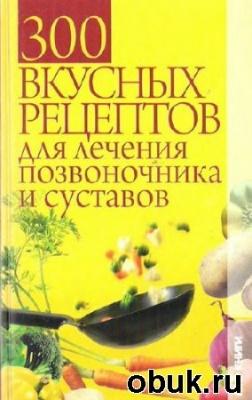 Книга 300 вкусных рецептов для лечения позвоночника и суставов