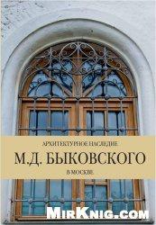 Книга Архитектурное наследие Быковских Том 1: Архитектурное наследие М.Д.Быковского в Москве