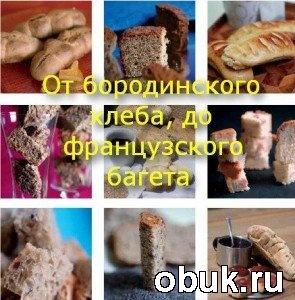 Книга От бородинского хлеба до французского багета: рецепты приготовления