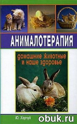 Книга Харчук Ю. - Анималотерапия. Домашние животные и наше здоровье