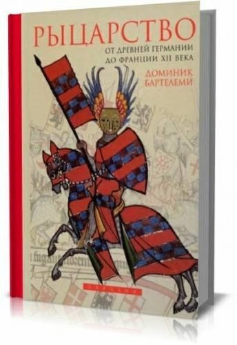 Книга Бартелеми Д. Рыцарство. От древней Германии до Франции XII в. (Clio) СПб., 2012.