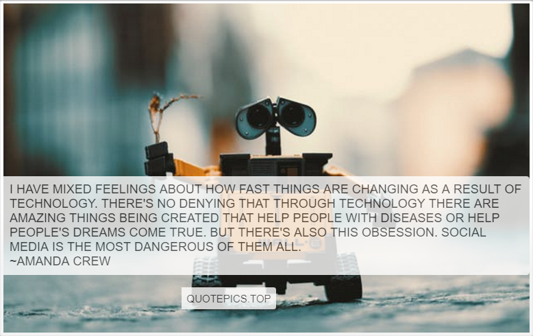 I have mixed feelings about how fast things are changing as a result of technology. There's no denying that through technology there are amazing things being created that help people with diseases or help people's dreams come true. But there's also this obsession. Social media is the most dangerous of them all. ~Amanda Crew