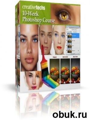 Книга Полный 10-недельный курс уроков Photoshop от CreativeTechs (2011)